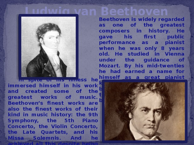 Ludwig van Beethoven Beethoven is widely regarded as one of the greatest composers in history. He gave his first public performance as a pianist when he was only 8 years old. He studied in Vienna under the guidance of Mozart. By his mid-twenties he had earned a name for himself as a great pianist known for unpredictable and brilliant improvisations. In the year 1796 Beethoven began losing his hearing.  In spite of his illness he immersed himself in his work and created some of the greatest works of music. Beethoven's finest works are also the finest works of their kind in music history: the 9th Symphony, the 5th Piano Concerto, the Violin Concerto, the Late Quartets, and his Missa Solemnis. And he achieved all this despite being completely deaf for the last 25 years or so of his life.