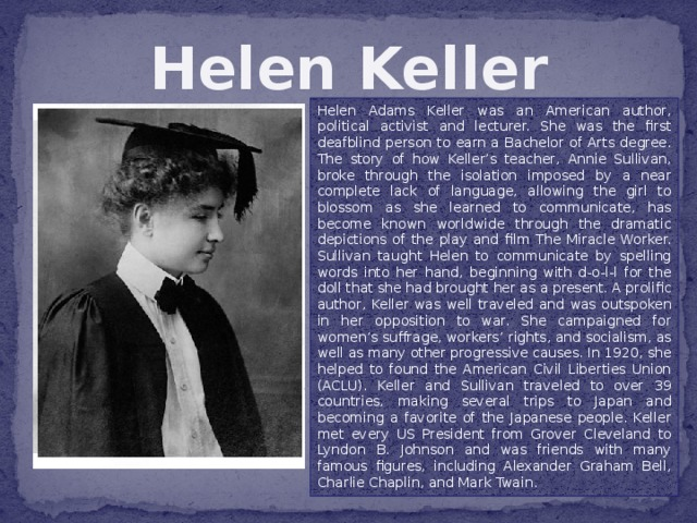 Helen Keller Helen Adams Keller was an American author, political activist and lecturer. She was the first deafblind person to earn a Bachelor of Arts degree. The story of how Keller's teacher, Annie Sullivan, broke through the isolation imposed by a near complete lack of language, allowing the girl to blossom as she learned to communicate, has become known worldwide through the dramatic depictions of the play and film The Miracle Worker. Sullivan taught Helen to communicate by spelling words into her hand, beginning with d-o-l-l for the doll that she had brought her as a present. A prolific author, Keller was well traveled and was outspoken in her opposition to war. She campaigned for women's suffrage, workers' rights, and socialism, as well as many other progressive causes. In 1920, she helped to found the American Civil Liberties Union (ACLU). Keller and Sullivan traveled to over 39 countries, making several trips to Japan and becoming a favorite of the Japanese people. Keller met every US President from Grover Cleveland to Lyndon B. Johnson and was friends with many famous figures, including Alexander Graham Bell, Charlie Chaplin, and Mark Twain.