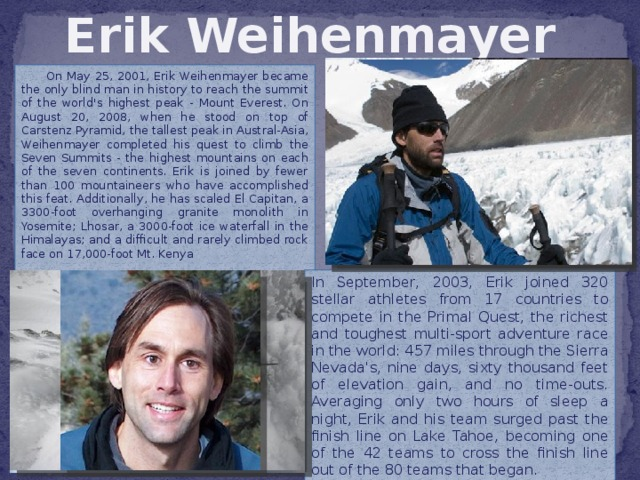 Erik Weihenmayer  On May 25, 2001, Erik Weihenmayer became the only blind man in history to reach the summit of the world's highest peak - Mount Everest. On August 20, 2008, when he stood on top of Carstenz Pyramid, the tallest peak in Austral-Asia, Weihenmayer completed his quest to climb the Seven Summits - the highest mountains on each of the seven continents. Erik is joined by fewer than 100 mountaineers who have accomplished this feat. Additionally, he has scaled El Capitan, a 3300-foot overhanging granite monolith in Yosemite; Lhosar, a 3000-foot ice waterfall in the Himalayas; and a difficult and rarely climbed rock face on 17,000-foot Mt. Kenya In September, 2003, Erik joined 320 stellar athletes from 17 countries to compete in the Primal Quest, the richest and toughest multi-sport adventure race in the world: 457 miles through the Sierra Nevada's, nine days, sixty thousand feet of elevation gain, and no time-outs. Averaging only two hours of sleep a night, Erik and his team surged past the finish line on Lake Tahoe, becoming one of the 42 teams to cross the finish line out of the 80 teams that began.