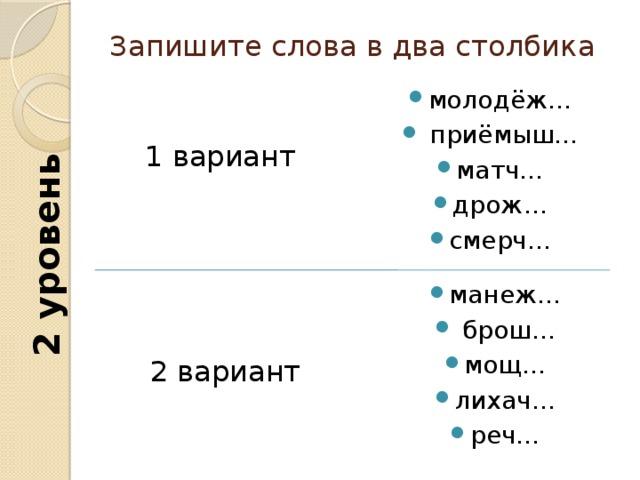 2 уровень Запишите слова в два столбика молодёж…  приёмыш… матч… дрож… смерч… 1 вариант манеж…  брош… мощ… лихач… реч… 2 вариант