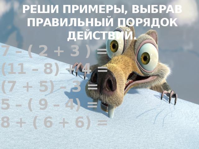 РЕШИ ПРИМЕРЫ, ВЫБРАВ ПРАВИЛЬНЫЙ ПОРЯДОК ДЕЙСТВИЙ. 7 – ( 2 + 3 ) = (11 – 8) + 4 = (7 + 5) – 3 = 5 – ( 9 – 4) = 8 + ( 6 + 6) =