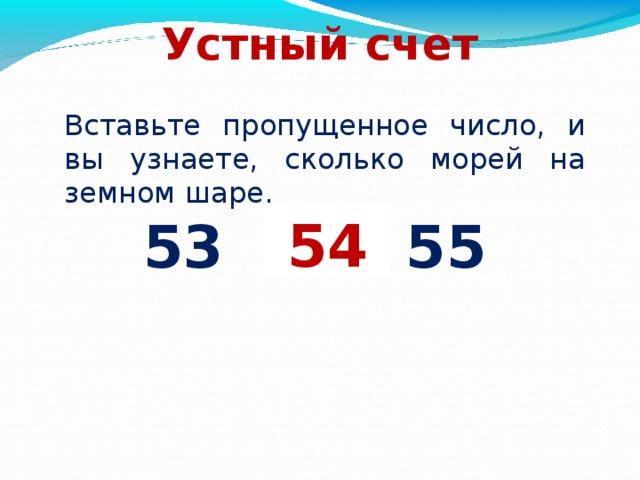 Устный счет Вставьте пропущенное число, и вы узнаете, сколько морей на земном шаре. 53 … 55 54