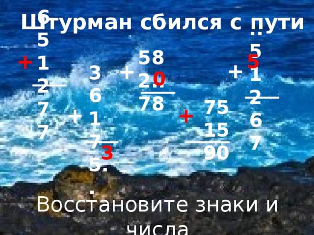 Делимое. Делитель 65 12 77 Штурман сбился с пути ..5 12 67 +  58 2.. 78 5  +  + 36 17 5.. 0   75  15  90 +  + 3  Восстановите знаки и числа