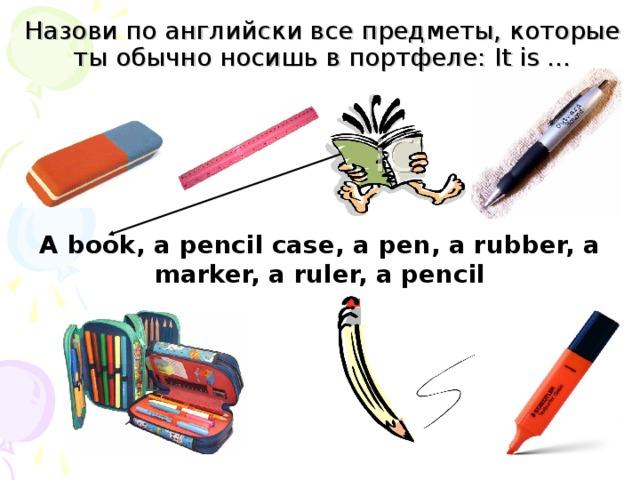 Назови по английски все предметы, которые ты обычно носишь в портфеле: It is … A book, a pencil case, a pen, a rubber, a marker, a ruler, a pencil