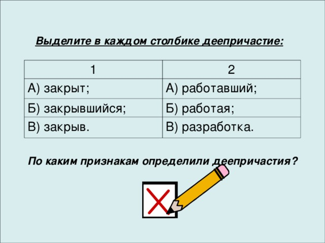 Выделите в каждом столбике деепричастие: 1 2 А) закрыт; А) работавший; Б) закрывшийся; Б) работая; В) закрыв. В) разработка. По каким признакам определили деепричастия?
