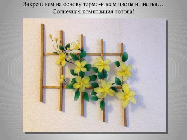 Закрепляем на основу термо-клеем цветы и листья…  Солнечная композиция готова!