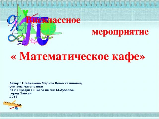 Внеклассное мероприятие  « Математическое кафе»   Автор : Шайкенова Марита Кенесказиновна,  учитель математики  КГУ «Средняя школа имени М.Ауэзова»  город Зайсан  2015