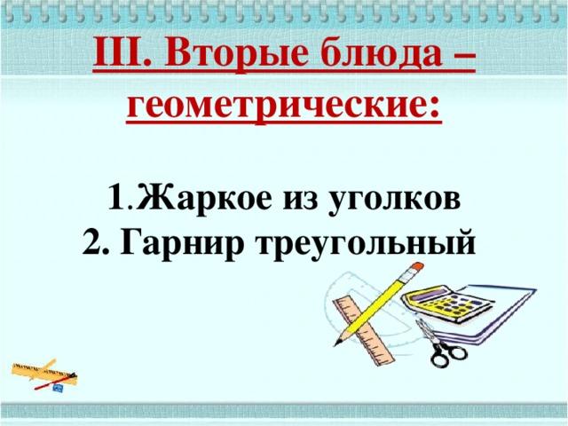 III. Вторые блюда – геометрические:    1 . Жаркое из уголков  2. Гарнир треугольный