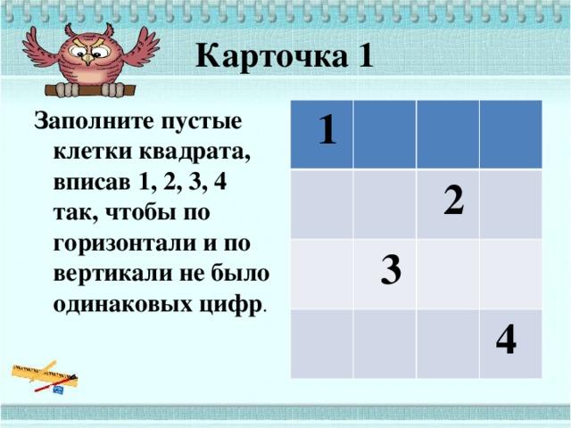 Карточка 1 Заполните пустые клетки квадрата, вписав 1, 2, 3, 4 так, чтобы по горизонтали и по вертикали не было одинаковых цифр .  1  2  3  4