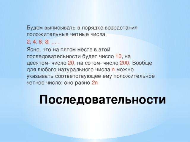 Будем выписывать в порядке возрастания положительные четные числа. 2; 4; 6; 8; … . Ясно, что на пятом месте в этой последовательности будет число 10 , на десятом- число 20 , на сотом- число 200. Вообще для любого натурального числа n можно указывать соответствующее ему положительное четное число: оно равно 2n Последовательности