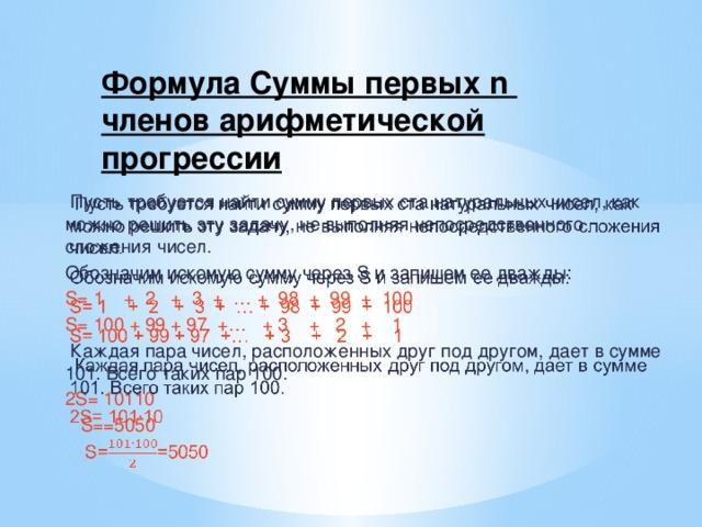 Формула Суммы первых n членов арифметической прогрессии   Пусть требуется найти сумму первых ста натуральных чисел, как можно решить эту задачу, не выполняя непосредственного сложения чисел. Обозначим искомую сумму через S и запишем ее дважды: S= 1 + 2 + 3 + … + 98 + 99 + 100 S= 100 + 99 + 97 +… + 3 + 2 + 1  Каждая пара чисел, расположенных друг под другом, дает в сумме 101. Всего таких пар 100. 2S= 10110  S==5050