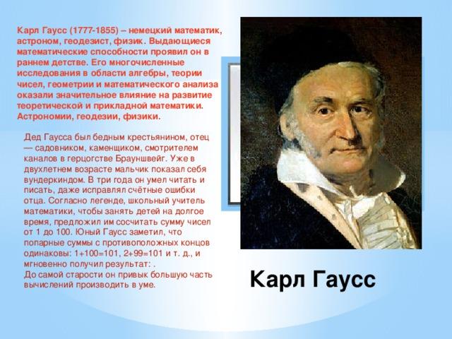Карл Гаусс (1777-1855) – немецкий математик, астроном, геодезист, физик. Выдающиеся математические способности проявил он в раннем детстве. Его многочисленные исследования в области алгебры, теории чисел, геометрии и математического анализа оказали значительное влияние на развитие теоретической и прикладной математики. Астрономии, геодезии, физики.  Вставка рисунка Дед Гаусса был бедным крестьянином, отец — садовником, каменщиком, смотрителем каналов в герцогстве Брауншвейг. Уже в двухлетнем возрасте мальчик показал себя вундеркиндом. В три года он умел читать и писать, даже исправлял счётные ошибки отца. Согласно легенде, школьный учитель математики, чтобы занять детей на долгое время, предложил им сосчитать сумму чисел от 1 до 100. Юный Гаусс заметил, что попарные суммы с противоположных концов одинаковы: 1+100=101, 2+99=101 и т. д., и мгновенно получил результат: . До самой старости он привык большую часть вычислений производить в уме.  Карл Гаусс