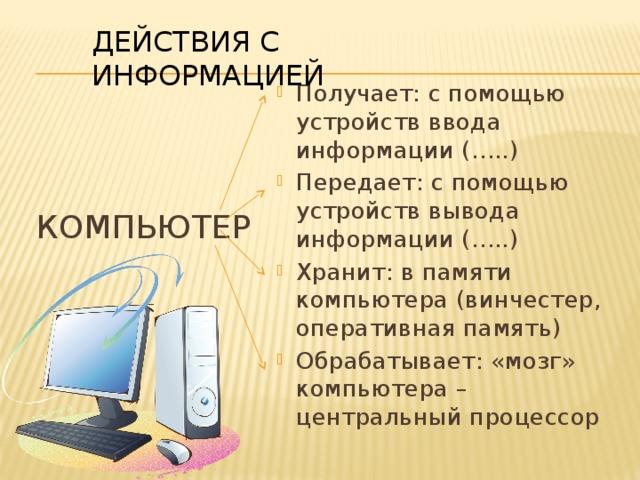 ДЕЙСТВИЯ С ИНФОРМАЦИЕЙ Получает: с помощью устройств ввода информации (…..) Передает: с помощью устройств вывода информации (…..) Хранит: в памяти компьютера (винчестер, оперативная память) Обрабатывает: «мозг» компьютера – центральный процессор КОМПЬЮТЕР