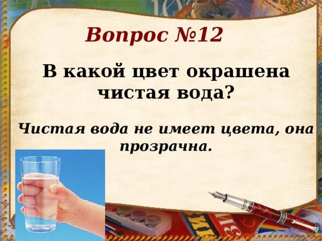 Вопрос №12 В какой цвет окрашена чистая вода?  Чистая вода не имеет цвета, она прозрачна.