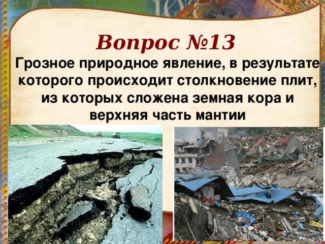 Вопрос №13 Грозное природное явление, в результате которого происходит столкновение плит, из которых сложена земная кора и верхняя часть мантии
