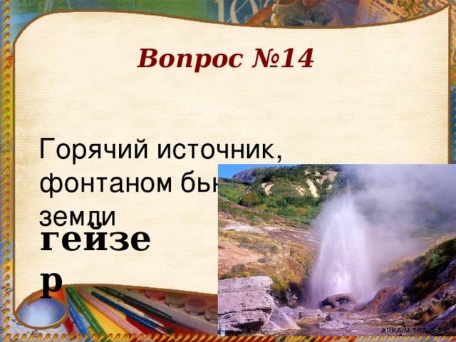 Вопрос №14 Горячий источник, фонтаном бьющий из-под земли       гейзер