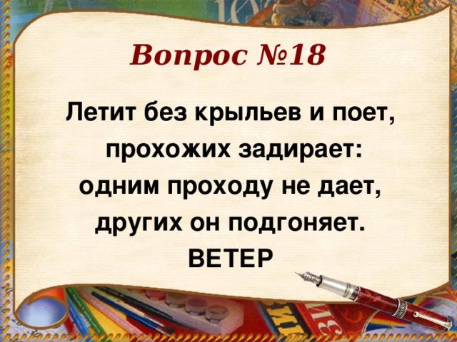 Вопрос №18 Летит без крыльев и поет,  прохожих задирает:  одним проходу не дает, других он подгоняет. ВЕТЕР