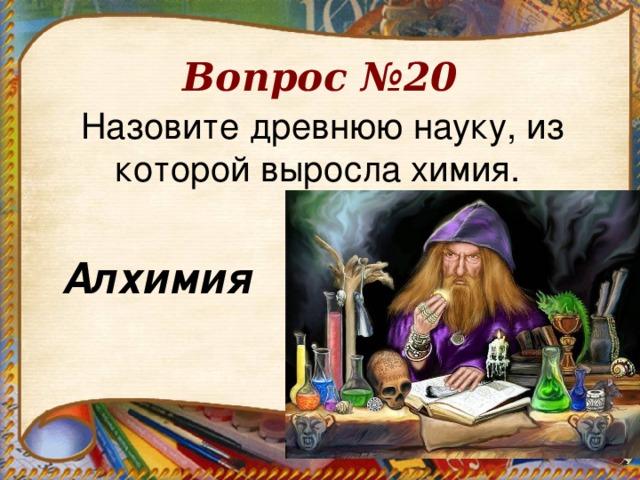 Вопрос №20 Назовите древнюю науку, из которой выросла химия.  Алхимия .