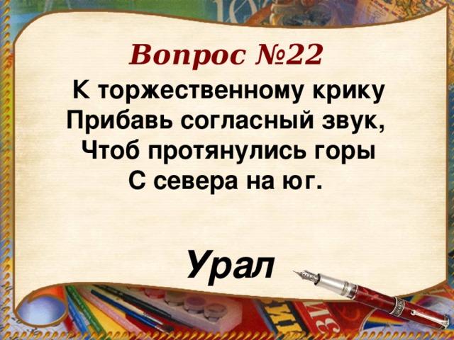 Вопрос №22 К торжественному крику  Прибавь согласный звук,  Чтоб протянулись горы  С севера на юг.  Урал
