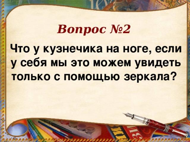 Вопрос №2 Что у кузнечика на ноге, если у себя мы это можем увидеть только с помощью зеркала?
