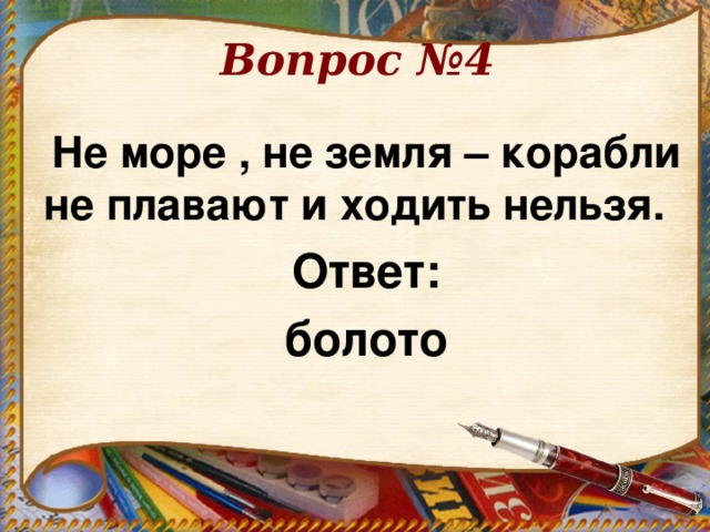 Вопрос №4 Не море , не земля – корабли не плавают и ходить нельзя.  Ответ: болото