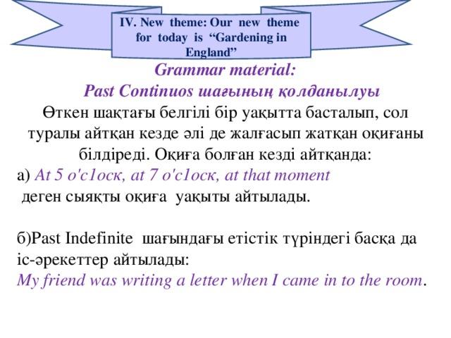 """IV. New theme: Our new theme for today is """"Gardening in England"""" Grammar material:  Ра st Continuos шағының қолданылуы Өткен шақтағы белгілі бір уақытта басталып, сол туралы айтқан кезде әлі де жалғасып жатқан оқиғаны білдіреді. Оқиға болған кезді айтқанда: а)  At 5 о'с1оск, а t 7 о'с1оск, а t t һа t moment  деген сыяқты оқиға уақыты айтылады. б)Ра st Indefinite шағындағы етістік түріндегі басқа да іс-әрекеттер айтылады: My friend was writing a letter when I came in to the room ."""