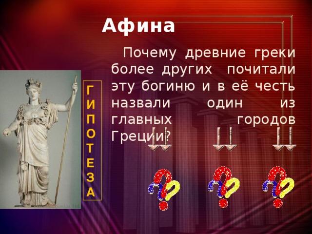 Афина  Почему древние греки более других почитали эту богиню и в её честь назвали один из главных городов Греции? Г И П О Т Е З А
