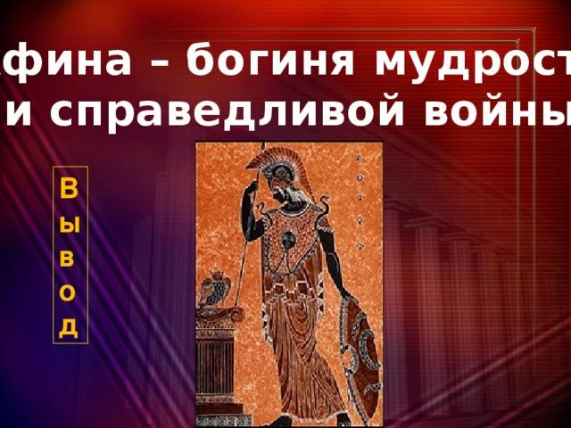 Афина – богиня мудрости и справедливой войны В  ы  в  о  д