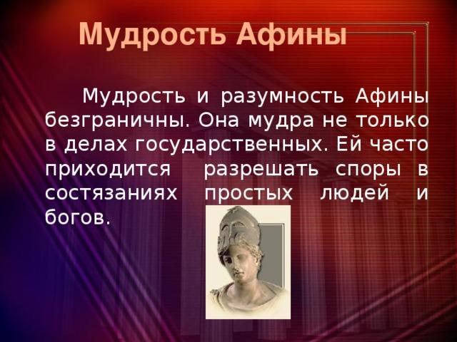 Мудрость Афины  Мудрость и разумность Афины безграничны. Она мудра не только в делах государственных. Ей часто приходится разрешать споры в состязаниях простых людей и богов.
