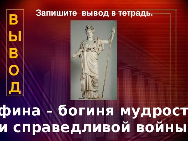 Запишите вывод в тетрадь. В  Ы  В  О  Д Афина – богиня мудрости и справедливой войны