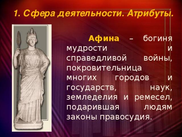1. Сфера деятельности. Атрибуты.  Афина  – богиня мудрости и справедливой войны, покровительница многих городов и государств, наук, земледелия и ремесел, подарившая людям законы правосудия.