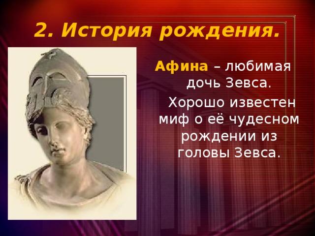 2. История рождения. Афина – любимая дочь Зевса.  Хорошо известен миф о её чудесном рождении из головы Зевса.