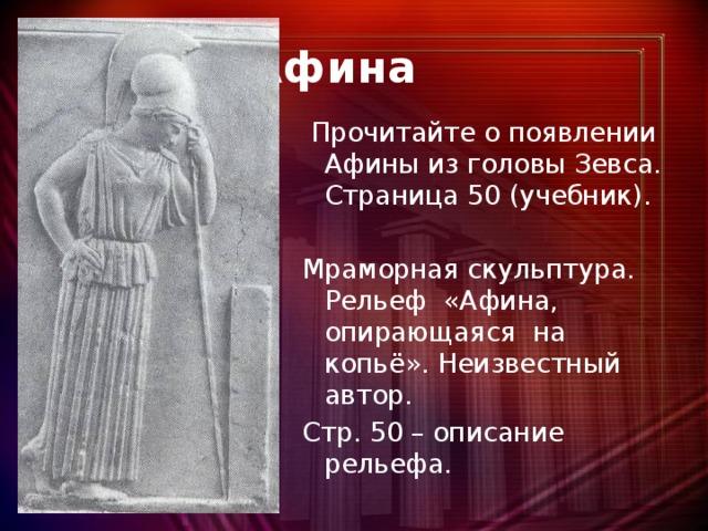 Афина  Прочитайте о появлении Афины из головы Зевса. Страница 50 (учебник). Мраморная скульптура. Рельеф «Афина, опирающаяся на копьё». Неизвестный автор. Стр. 50 – описание рельефа.