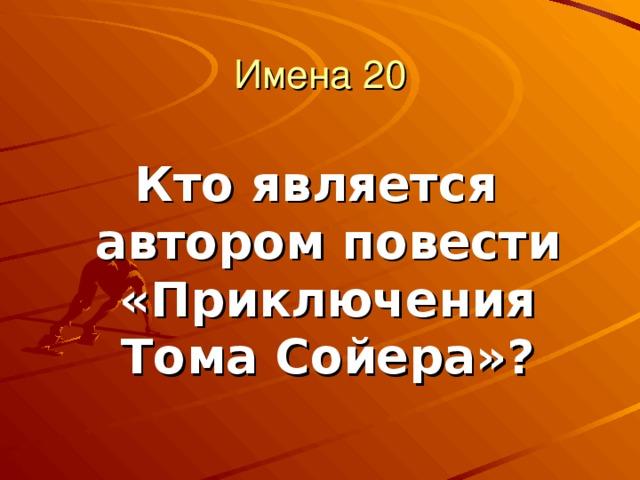 Имена 20 Кто является автором повести «Приключения Тома Сойера»?
