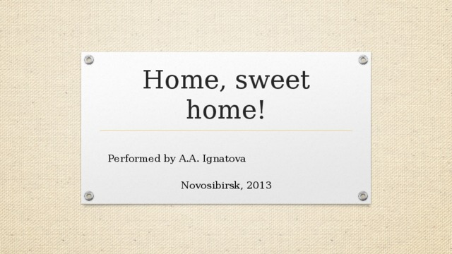 Home, sweet home!  Performed by A.A. Ignatova Novosibirsk, 2013