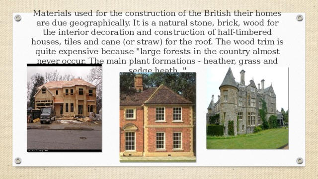 Materials used for the construction of the British their homes are due geographically. It is a natural stone, brick, wood for the interior decoration and construction of half-timbered houses, tiles and cane (or straw) for the roof. The wood trim is quite expensive because