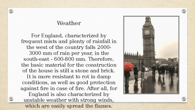 Weather For England, characterized by frequent mists and plenty of rainfall in the west of the country falls 2000-3000 mm of rain per year, in the south-east - 600-800 mm. Therefore, the basic material for the construction of the house is still a stone and brick. It is more resistant to rot in damp conditions, as well as good protection against fire in case of fire. After all, for England is also characterized by unstable weather with strong winds, which are easily spread the flames.