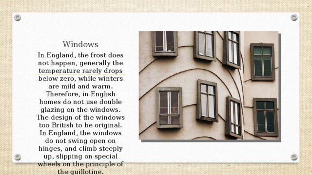 Windows In England, the frost does not happen, generally the temperature rarely drops below zero, while winters are mild and warm. Therefore, in English homes do not use double glazing on the windows. The design of the windows too British to be original. In England, the windows do not swing open on hinges, and climb steeply up, slipping on special wheels on the principle of the guillotine.