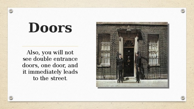 Doors Also, you will not see double entrance doors, one door, and it immediately leads to the street .