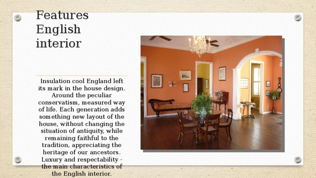 Features English interior   Insulation cool England left its mark in the house design. Around the peculiar conservatism, measured way of life. Each generation adds something new layout of the house, without changing the situation of antiquity, while remaining faithful to the tradition, appreciating the heritage of our ancestors. Luxury and respectability - the main characteristics of the English interior.