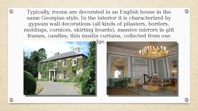 Typically, rooms are decorated in an English house in the same Georgian style. In the interior it is characterized by gypsum wall decorations (all kinds of pilasters, borders, moldings, cornices, skirting boards), massive mirrors in gilt frames, candles, thin muslin curtains, collected from one edge.
