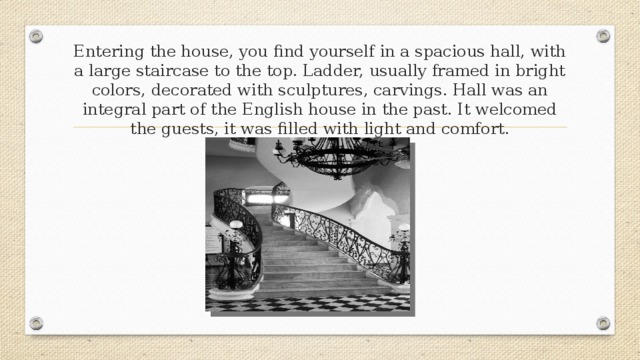 Entering the house, you find yourself in a spacious hall, with a large staircase to the top. Ladder, usually framed in bright colors, decorated with sculptures, carvings. Hall was an integral part of the English house in the past. It welcomed the guests, it was filled with light and comfort.