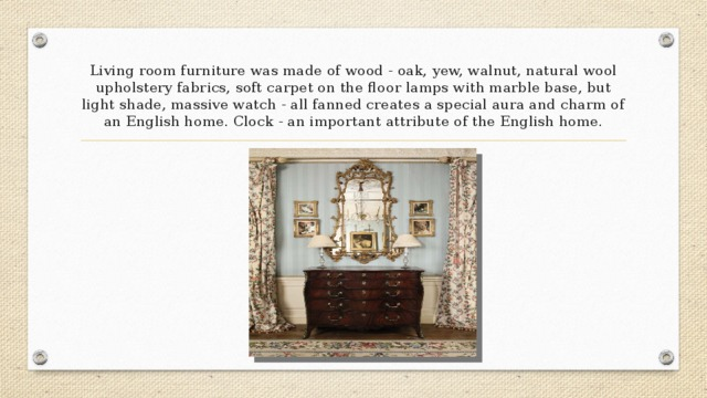Living room furniture was made of wood - oak, yew, walnut, natural wool upholstery fabrics, soft carpet on the floor lamps with marble base, but light shade, massive watch - all fanned creates a special aura and charm of an English home. Clock - an important attribute of the English home.