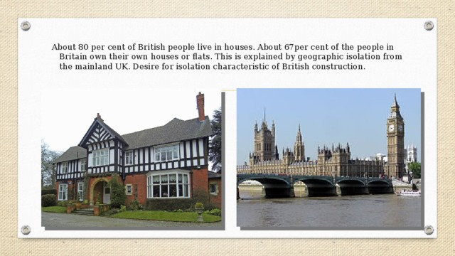 About 80 per cent of British people live in houses. About 67per cent of the people in Britain own their own houses or flats. This is explained by geographic isolation from the mainland UK. Desire for isolation characteristic of British construction.