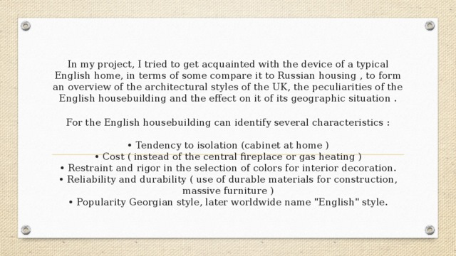 In my project, I tried to get acquainted with the device of a typical English home, in terms of some compare it to Russian housing , to form an overview of the architectural styles of the UK, the peculiarities of the English housebuilding and the effect on it of its geographic situation .    For the English housebuilding can identify several characteristics :   • Tendency to isolation (cabinet at home )  • Cost ( instead of the central fireplace or gas heating )  • Restraint and rigor in the selection of colors for interior decoration.  • Reliability and durability ( use of durable materials for construction, massive furniture )  • Popularity Georgian style, later worldwide name