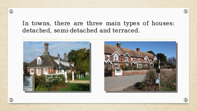 In towns, there are three main types of houses: detached, semi-detached and terraced.