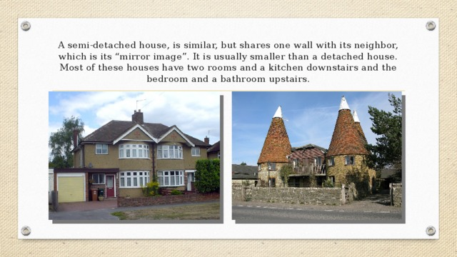 """A semi-detached house, is similar, but shares one wall with its neighbor, which is its """"mirror image"""". It is usually smaller than a detached house. Most of these houses have two rooms and a kitchen downstairs and the bedroom and a bathroom upstairs."""