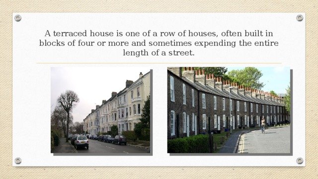 A terraced house is one of a row of houses, often built in blocks of four or more and sometimes expending the entire length of a street.