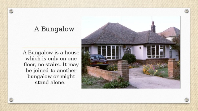 A Bungalow A Bungalow is a house which is only on one floor, no stairs. It may be joined to another bungalow or might stand alone.