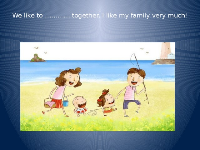 We like to ………… together. I like my family very much!
